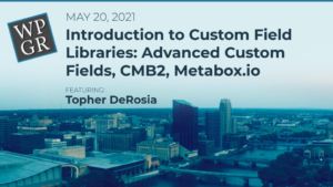 May 2021 Meetup: Introduction to Custom Field Libraries: Advanced Custom Fields, CMB2, Metabox.io