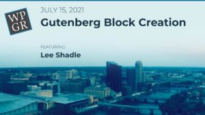 July 2021 Meetup: Gutenberg Block Creation with Lee Shadle